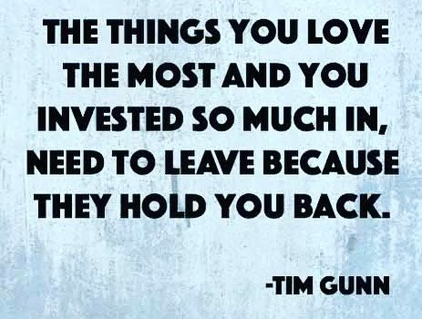 Tim Gunn: The things you love the most and you invested so much in, need to leave because they hold you back.